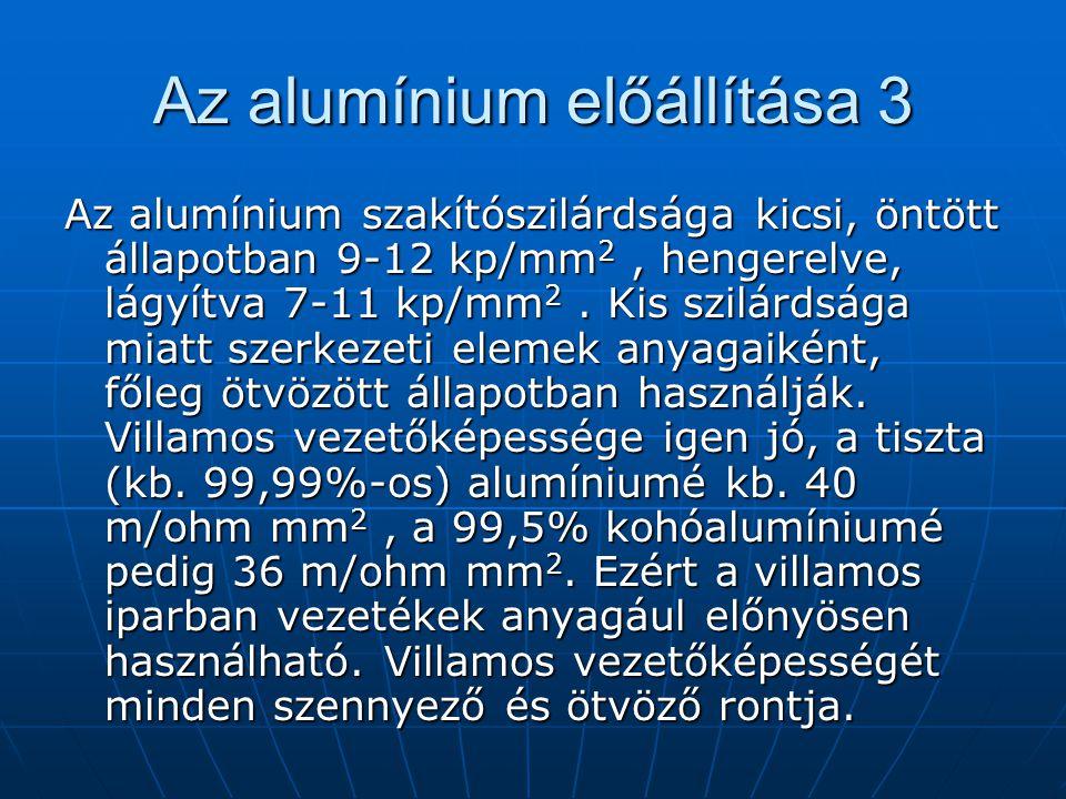 Az alumínium előállítása 3 Az alumínium szakítószilárdsága kicsi, öntött állapotban 9-12 kp/mm 2, hengerelve, lágyítva 7-11 kp/mm 2. Kis szilárdsága m