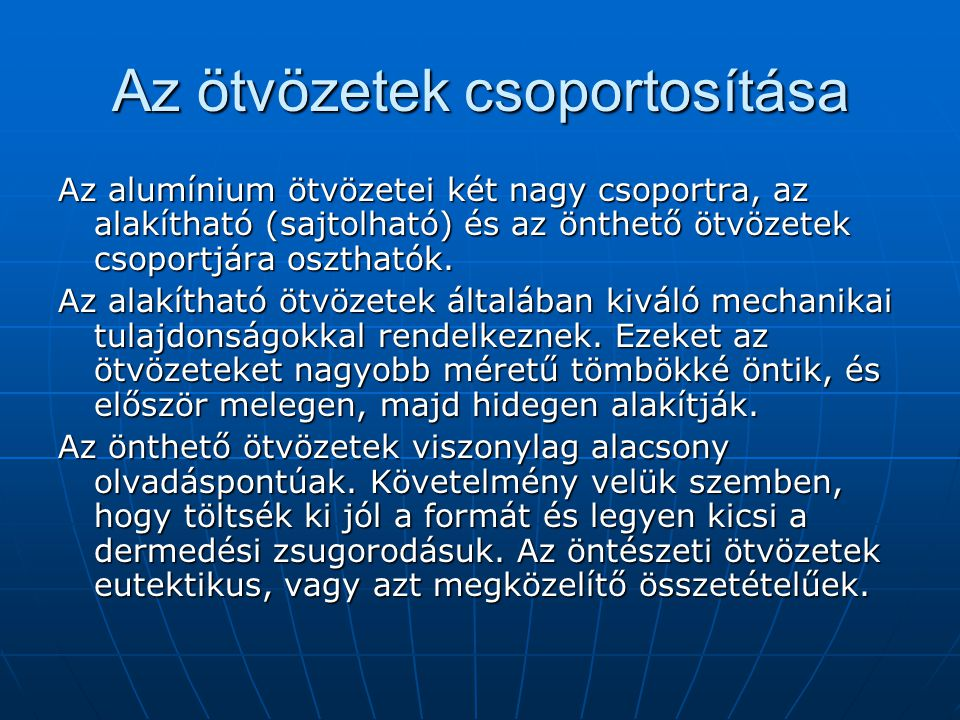 Az ötvözetek csoportosítása Az alumínium ötvözetei két nagy csoportra, az alakítható (sajtolható) és az önthető ötvözetek csoportjára oszthatók. Az al
