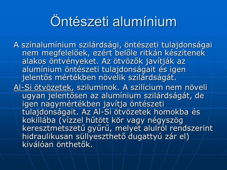 Öntészeti alumínium A színalumínium szilárdsági, öntészeti tulajdonságai nem megfelelőek, ezért belőle ritkán készítenek alakos öntvényeket. Az ötvöző