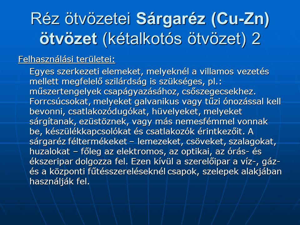 Réz ötvözetei Sárgaréz (Cu-Zn) ötvözet (kétalkotós ötvözet) 2 Felhasználási területei: Egyes szerkezeti elemeket, melyeknél a villamos vezetés mellett