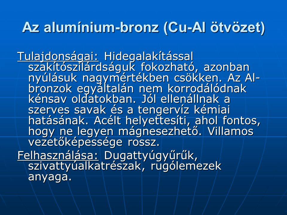 Az alumínium-bronz (Cu-Al ötvözet) Tulajdonságai: Hidegalakítással szakítószilárdságuk fokozható, azonban nyúlásuk nagymértékben csökken. Az Al- bronz