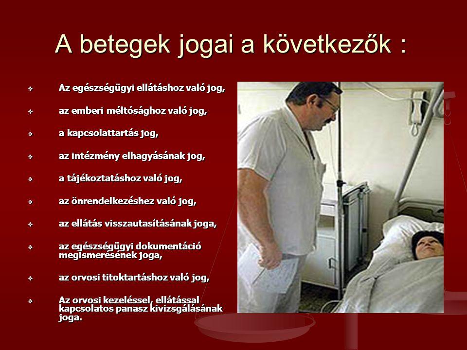 A betegek jogai a következők :  Az egészségügyi ellátáshoz való jog,  az emberi méltósághoz való jog,  a kapcsolattartás jog,  az intézmény elhagyásának jog,  a tájékoztatáshoz való jog,  az önrendelkezéshez való jog,  az ellátás visszautasításának joga,  az egészségügyi dokumentáció megismerésének joga,  az orvosi titoktartáshoz való jog,  Az orvosi kezeléssel, ellátással kapcsolatos panasz kivizsgálásának joga.