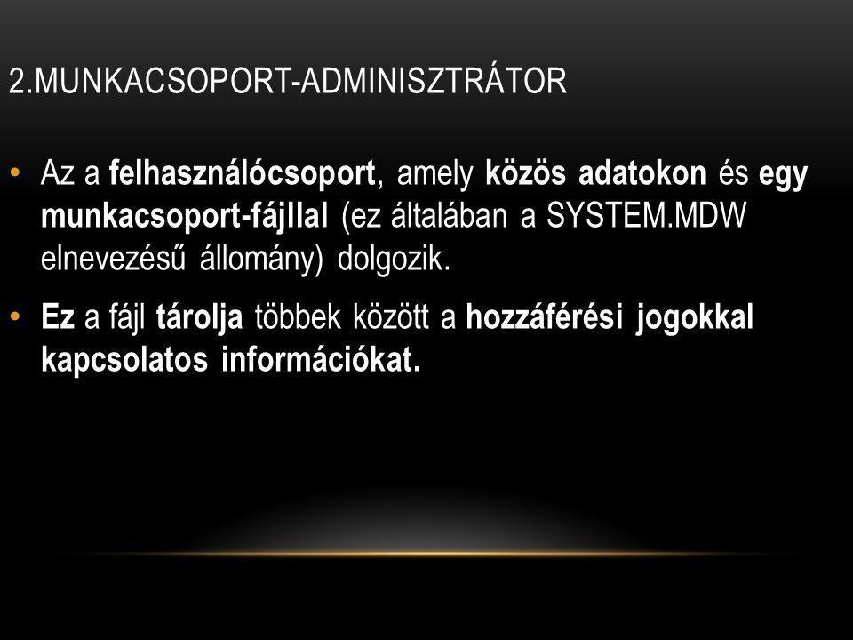 2.MUNKACSOPORT-ADMINISZTRÁTOR Az a felhasználócsoport, amely közös adatokon és egy munkacsoport-fájllal (ez általában a SYSTEM.MDW elnevezésű állomány) dolgozik.