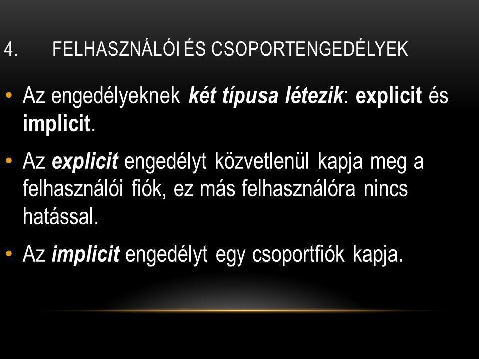 4.FELHASZNÁLÓI ÉS CSOPORTENGEDÉLYEK Az engedélyeknek két típusa létezik : explicit és implicit.