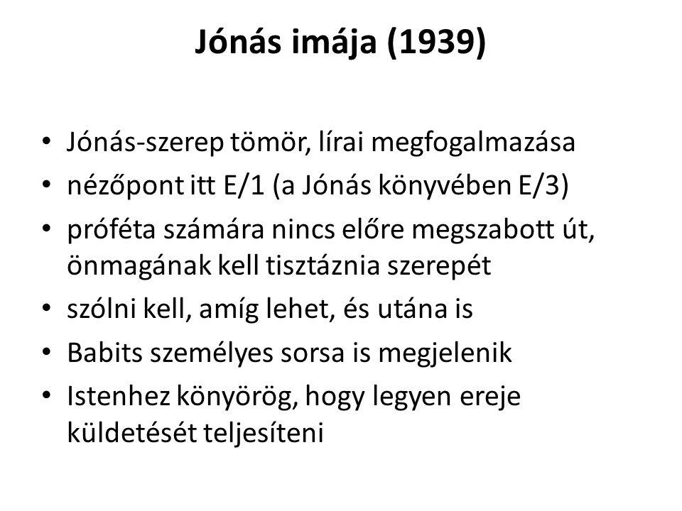 Jónás imája (1939) Jónás-szerep tömör, lírai megfogalmazása nézőpont itt E/1 (a Jónás könyvében E/3) próféta számára nincs előre megszabott út, önmagá
