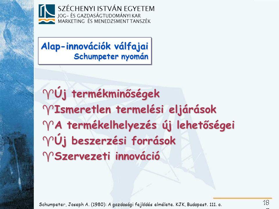 """SZÉCHENYI ISTVÁN EGYETEM JOG- ÉS GAZDASÁGTUDOMÁNYI KAR MARKETING ÉS MENEDZSMENT TANSZÉK 18 4 Alap-innovációkra építhető termékstratégiai megoldások Schumpeter alapinnovációi ^Új termékminőségek ^Új termelési eljárások ^A termékelhelyezés új lehetőségei ^Új beszerzési források ^Szervezeti innováció Schumpeter alapinnovációi ^Új termékminőségek ^Új termelési eljárások ^A termékelhelyezés új lehetőségei ^Új beszerzési források ^Szervezeti innováció Termékstratégiai megoldások ^ ^Piacteremtő új termék ^ ^Fejlettebb igényeket kielégítő paraméterek ^ ^Ízlésesebb formatervezés ^ ^Alapszükséglethez társuló járulékos hasznok ^ ^Új működési elv, új terméktartalom ^ ^Korábban elérhetetlen termékminőség ^ ^A nagyobb termelékenység árelőnye ^ ^Termékismeret kiterjesztése ^ ^Fogyasztói szokások """"exportja ^ ^Piaci telítetlenség kihasználása ^ ^Olcsóbb és/vagy biztonságosabb beszerzés ^ ^Minőség, változatosság, jobb hozzáférhetőség ^ ^Színvonalas, koncentrált terméktervezés ^ ^A termékmenedzseri mátrixszervezet előnyei ^ ^Monopolhelyzet, globalizációs előnyök Termékstratégiai megoldások ^ ^Piacteremtő új termék ^ ^Fejlettebb igényeket kielégítő paraméterek ^ ^Ízlésesebb formatervezés ^ ^Alapszükséglethez társuló járulékos hasznok ^ ^Új működési elv, új terméktartalom ^ ^Korábban elérhetetlen termékminőség ^ ^A nagyobb termelékenység árelőnye ^ ^Termékismeret kiterjesztése ^ ^Fogyasztói szokások """"exportja ^ ^Piaci telítetlenség kihasználása ^ ^Olcsóbb és/vagy biztonságosabb beszerzés ^ ^Minőség, változatosság, jobb hozzáférhetőség ^ ^Színvonalas, koncentrált terméktervezés ^ ^A termékmenedzseri mátrixszervezet előnyei ^ ^Monopolhelyzet, globalizációs előnyök Varsányi Judit, in: Törőcsik-Varsányi: Termékstratégia emocionális és racionális közelítésben."""