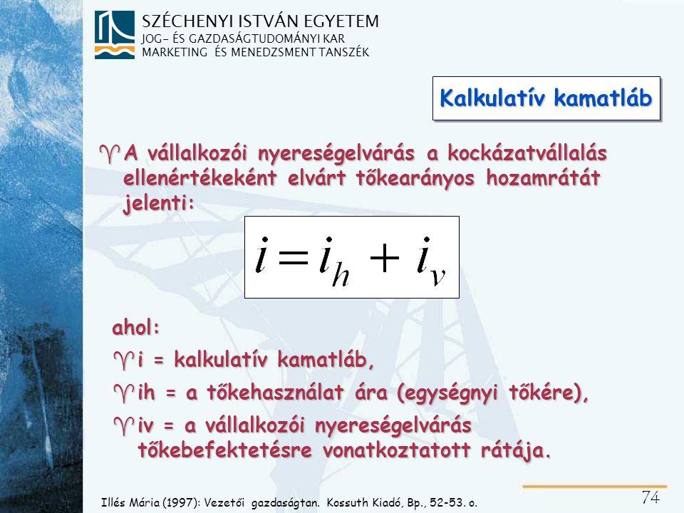 SZÉCHENYI ISTVÁN EGYETEM JOG- ÉS GAZDASÁGTUDOMÁNYI KAR MARKETING ÉS MENEDZSMENT TANSZÉK 74 Kalkulatív kamatláb ahol: ^i = kalkulatív kamatláb, ^ih = a