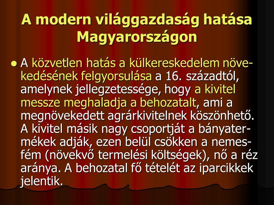 A modern világgazdaság hatása Magyarországon A közvetlen hatás a külkereskedelem növe- kedésének felgyorsulása a 16. századtól, amelynek jellegzetessé
