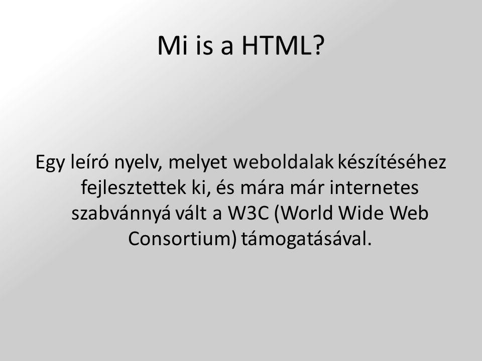 Mi is a HTML? Egy leíró nyelv, melyet weboldalak készítéséhez fejlesztettek ki, és mára már internetes szabvánnyá vált a W3C (World Wide Web Consortiu
