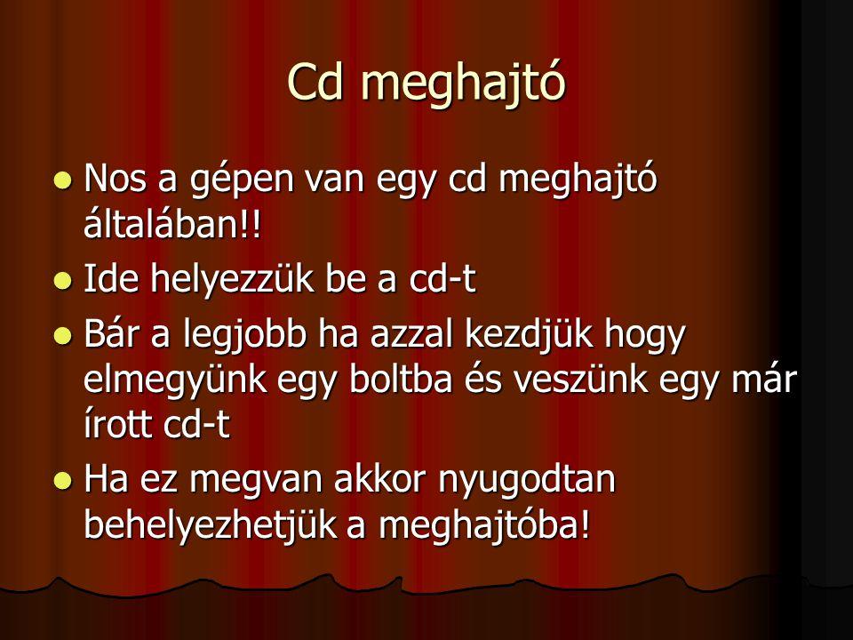 Cd meghajtó Nos a gépen van egy cd meghajtó általában!! Nos a gépen van egy cd meghajtó általában!! Ide helyezzük be a cd-t Ide helyezzük be a cd-t Bá