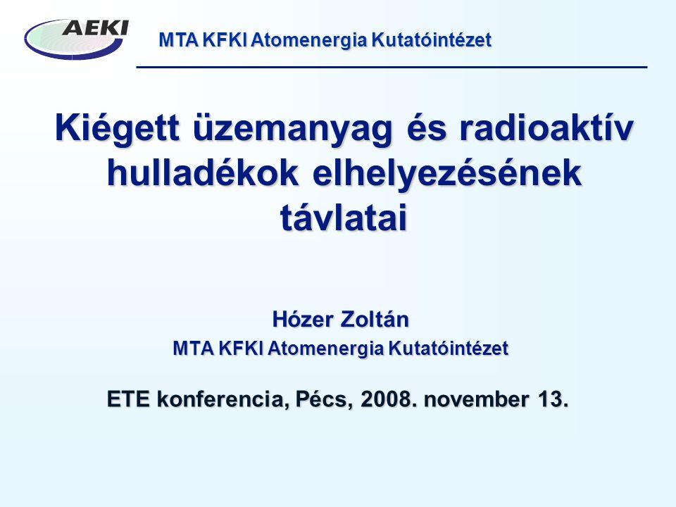 MTA KFKI Atomenergia Kutatóintézet Kiégett üzemanyag és radioaktív hulladékok elhelyezésének távlatai Hózer Zoltán MTA KFKI Atomenergia Kutatóintézet