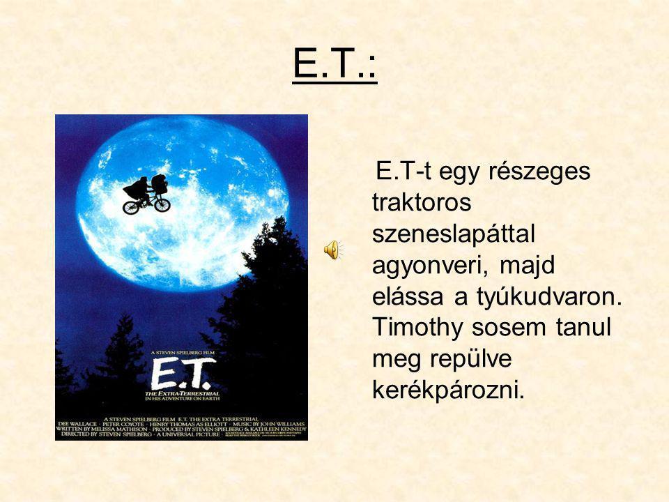 E.T.: E.T-t egy részeges traktoros szeneslapáttal agyonveri, majd elássa a tyúkudvaron.