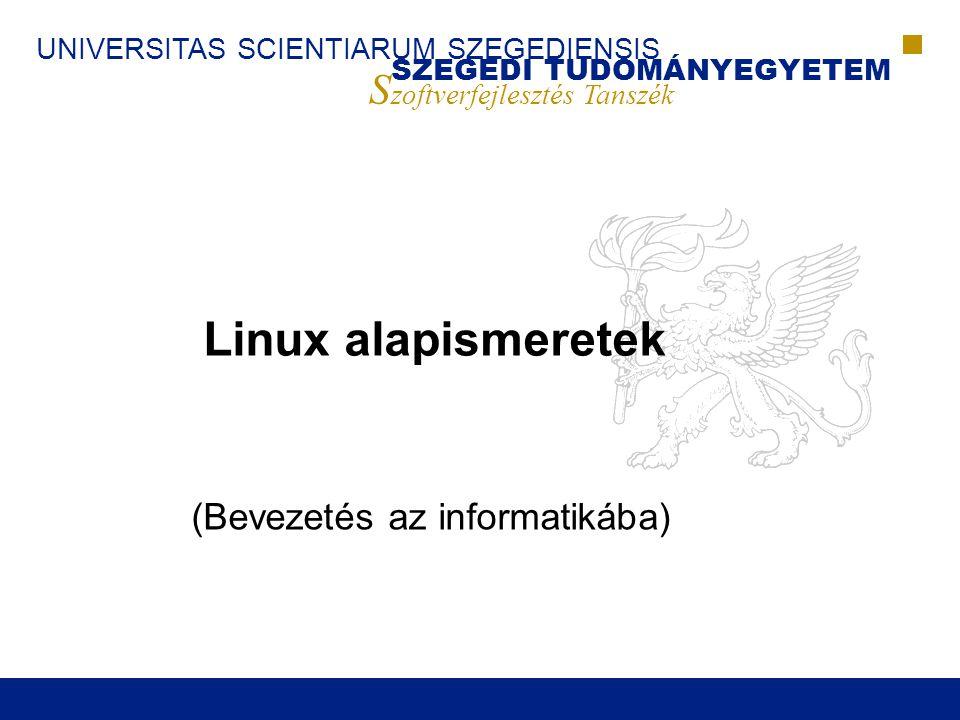 UNIVERSITAS SCIENTIARUM SZEGEDIENSIS SZEGEDI TUDOMÁNYEGYETEM S zoftverfejlesztés Tanszék Linux alapismeretek (Bevezetés az informatikába)