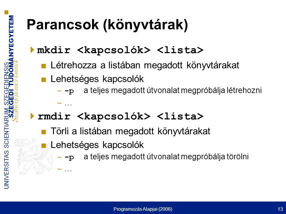SZEGEDI TUDOMÁNYEGYETEM S zoftverfejlesztés Tanszék UNIVERSITAS SCIENTIARUM SZEGEDIENSIS Programozás Alapjai (2008)13 Parancsok (könyvtárak)  mkdir ■Létrehozza a listában megadott könyvtárakat ■Lehetséges kapcsolók – -p a teljes megadott útvonalat megpróbálja létrehozni –…  rmdir ■Törli a listában megadott könyvtárakat ■Lehetséges kapcsolók – -p a teljes megadott útvonalat megpróbálja törölni –…