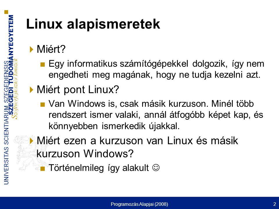 SZEGEDI TUDOMÁNYEGYETEM S zoftverfejlesztés Tanszék UNIVERSITAS SCIENTIARUM SZEGEDIENSIS Programozás Alapjai (2008)3 Linux alapismeretek  A linux egy POSIX szabványokat követő Unix operációs rendszer ■Többtaszkú, többfelhasználós, virtuális memóriával, védett üzemmóddal, korszerű memóriakezeléssel, megosztott programkönyvtárakkal, demand paging mechanizmussal, széles körű TCP/IP hálózati támogatással, stb.