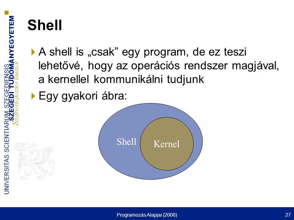"""SZEGEDI TUDOMÁNYEGYETEM S zoftverfejlesztés Tanszék UNIVERSITAS SCIENTIARUM SZEGEDIENSIS Programozás Alapjai (2008)27 Shell  A shell is """"csak egy program, de ez teszi lehetővé, hogy az operációs rendszer magjával, a kernellel kommunikálni tudjunk  Egy gyakori ábra: Shell Kernel"""
