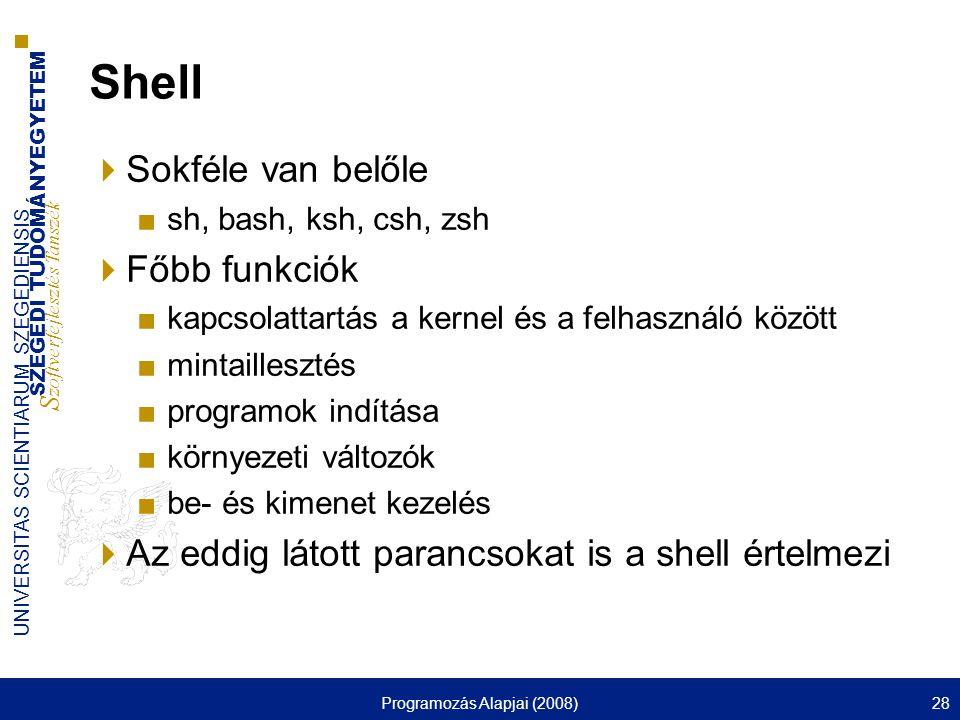 SZEGEDI TUDOMÁNYEGYETEM S zoftverfejlesztés Tanszék UNIVERSITAS SCIENTIARUM SZEGEDIENSIS Programozás Alapjai (2008)28 Shell  Sokféle van belőle ■sh, bash, ksh, csh, zsh  Főbb funkciók ■kapcsolattartás a kernel és a felhasználó között ■mintaillesztés ■programok indítása ■környezeti változók ■be- és kimenet kezelés  Az eddig látott parancsokat is a shell értelmezi