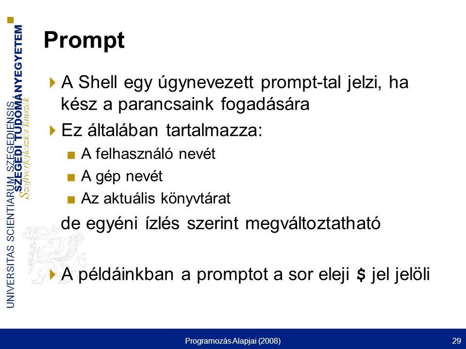 SZEGEDI TUDOMÁNYEGYETEM S zoftverfejlesztés Tanszék UNIVERSITAS SCIENTIARUM SZEGEDIENSIS Programozás Alapjai (2008)29 Prompt  A Shell egy úgynevezett prompt-tal jelzi, ha kész a parancsaink fogadására  Ez általában tartalmazza: ■A felhasználó nevét ■A gép nevét ■Az aktuális könyvtárat de egyéni ízlés szerint megváltoztatható  A példáinkban a promptot a sor eleji $ jel jelöli
