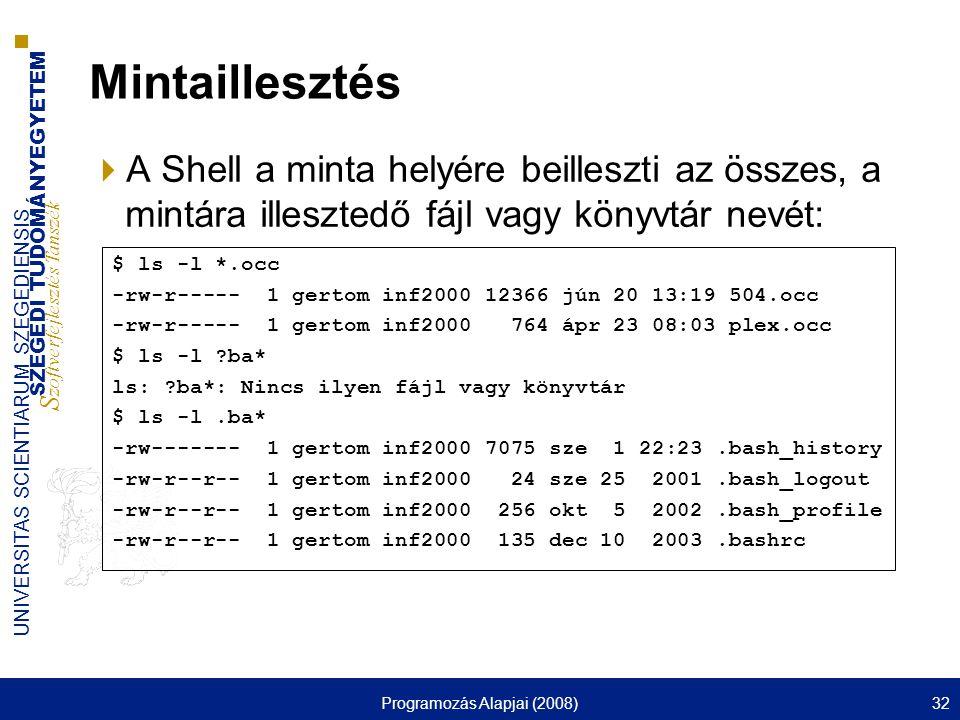 SZEGEDI TUDOMÁNYEGYETEM S zoftverfejlesztés Tanszék UNIVERSITAS SCIENTIARUM SZEGEDIENSIS Programozás Alapjai (2008)32 Mintaillesztés  A Shell a minta helyére beilleszti az összes, a mintára illesztedő fájl vagy könyvtár nevét: $ ls -l *.occ -rw-r----- 1 gertom inf2000 12366 jún 20 13:19 504.occ -rw-r----- 1 gertom inf2000 764 ápr 23 08:03 plex.occ $ ls -l ?ba* ls: ?ba*: Nincs ilyen fájl vagy könyvtár $ ls -l.ba* -rw------- 1 gertom inf2000 7075 sze 1 22:23.bash_history -rw-r--r-- 1 gertom inf2000 24 sze 25 2001.bash_logout -rw-r--r-- 1 gertom inf2000 256 okt 5 2002.bash_profile -rw-r--r-- 1 gertom inf2000 135 dec 10 2003.bashrc
