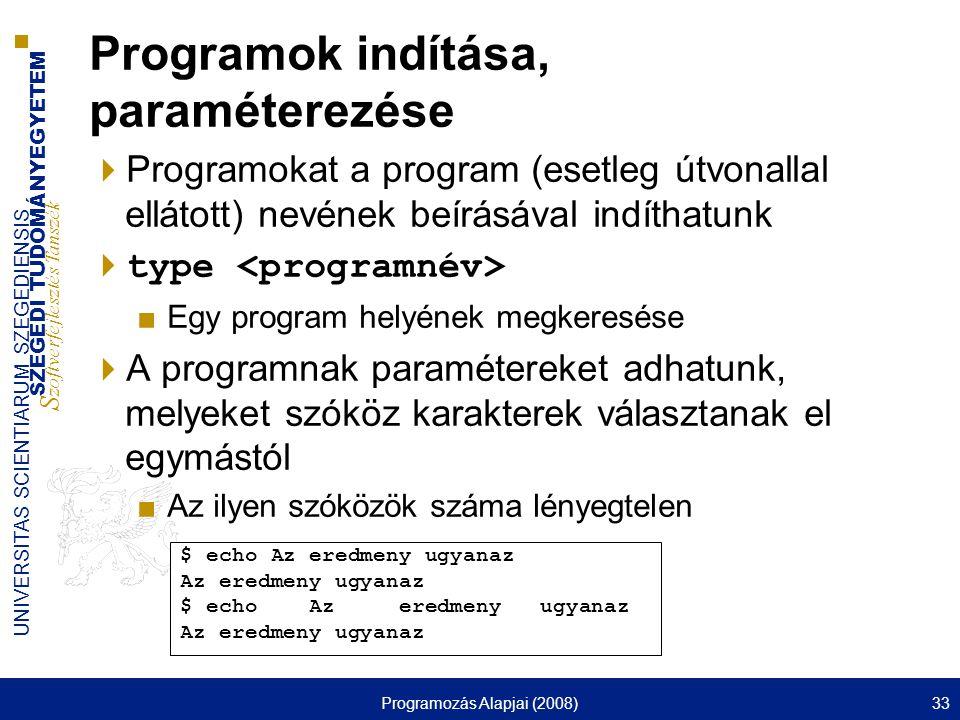 SZEGEDI TUDOMÁNYEGYETEM S zoftverfejlesztés Tanszék UNIVERSITAS SCIENTIARUM SZEGEDIENSIS Programozás Alapjai (2008)33 Programok indítása, paraméterezése  Programokat a program (esetleg útvonallal ellátott) nevének beírásával indíthatunk  type ■Egy program helyének megkeresése  A programnak paramétereket adhatunk, melyeket szóköz karakterek választanak el egymástól ■Az ilyen szóközök száma lényegtelen $ echo Az eredmeny ugyanaz Az eredmeny ugyanaz $ echo Az eredmeny ugyanaz Az eredmeny ugyanaz