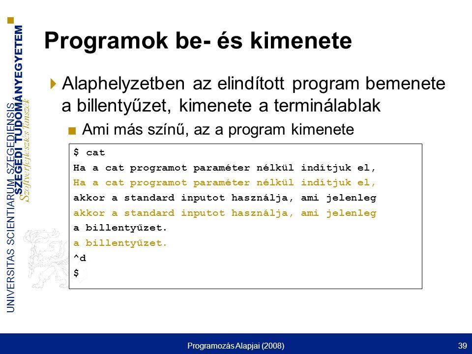 SZEGEDI TUDOMÁNYEGYETEM S zoftverfejlesztés Tanszék UNIVERSITAS SCIENTIARUM SZEGEDIENSIS Programozás Alapjai (2008)39 Programok be- és kimenete  Alaphelyzetben az elindított program bemenete a billentyűzet, kimenete a terminálablak ■Ami más színű, az a program kimenete $ cat Ha a cat programot paraméter nélkül indítjuk el, akkor a standard inputot használja, ami jelenleg a billentyűzet.