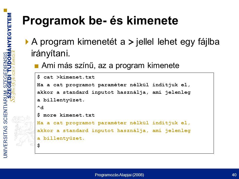 SZEGEDI TUDOMÁNYEGYETEM S zoftverfejlesztés Tanszék UNIVERSITAS SCIENTIARUM SZEGEDIENSIS Programozás Alapjai (2008)40 Programok be- és kimenete  A program kimenetét a > jellel lehet egy fájlba irányítani.