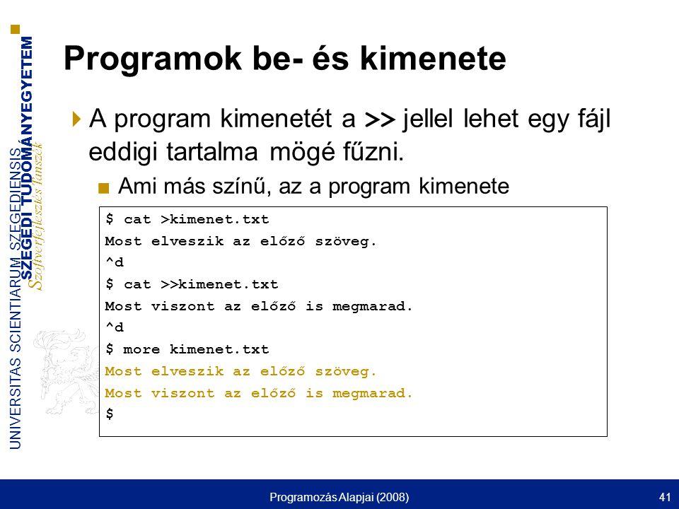 SZEGEDI TUDOMÁNYEGYETEM S zoftverfejlesztés Tanszék UNIVERSITAS SCIENTIARUM SZEGEDIENSIS Programozás Alapjai (2008)41 Programok be- és kimenete  A program kimenetét a >> jellel lehet egy fájl eddigi tartalma mögé fűzni.