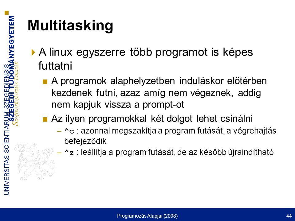 SZEGEDI TUDOMÁNYEGYETEM S zoftverfejlesztés Tanszék UNIVERSITAS SCIENTIARUM SZEGEDIENSIS Programozás Alapjai (2008)44 Multitasking  A linux egyszerre több programot is képes futtatni ■A programok alaphelyzetben induláskor előtérben kezdenek futni, azaz amíg nem végeznek, addig nem kapjuk vissza a prompt-ot ■Az ilyen programokkal két dolgot lehet csinálni – ^c : azonnal megszakítja a program futását, a végrehajtás befejeződik – ^z : leállítja a program futását, de az később újraindítható