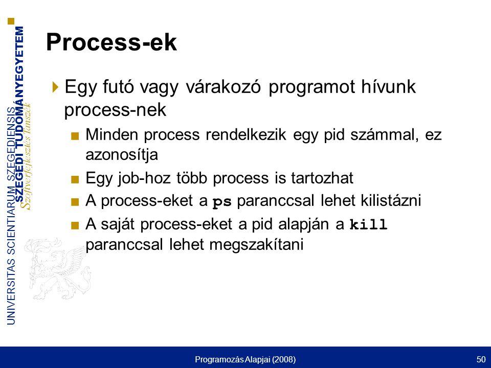 SZEGEDI TUDOMÁNYEGYETEM S zoftverfejlesztés Tanszék UNIVERSITAS SCIENTIARUM SZEGEDIENSIS Programozás Alapjai (2008)50 Process-ek  Egy futó vagy várakozó programot hívunk process-nek ■Minden process rendelkezik egy pid számmal, ez azonosítja ■Egy job-hoz több process is tartozhat ■A process-eket a ps paranccsal lehet kilistázni ■A saját process-eket a pid alapján a kill paranccsal lehet megszakítani