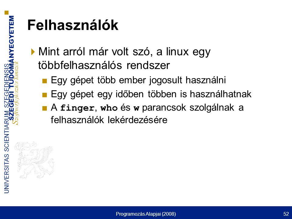 SZEGEDI TUDOMÁNYEGYETEM S zoftverfejlesztés Tanszék UNIVERSITAS SCIENTIARUM SZEGEDIENSIS Programozás Alapjai (2008)52 Felhasználók  Mint arról már volt szó, a linux egy többfelhasználós rendszer ■Egy gépet több ember jogosult használni ■Egy gépet egy időben többen is használhatnak ■A finger, who és w parancsok szolgálnak a felhasználók lekérdezésére
