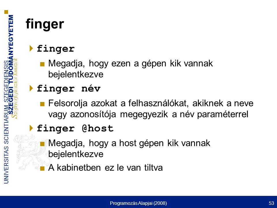 SZEGEDI TUDOMÁNYEGYETEM S zoftverfejlesztés Tanszék UNIVERSITAS SCIENTIARUM SZEGEDIENSIS Programozás Alapjai (2008)53 finger  finger ■Megadja, hogy ezen a gépen kik vannak bejelentkezve  finger név ■Felsorolja azokat a felhasználókat, akiknek a neve vagy azonosítója megegyezik a név paraméterrel  finger @host ■Megadja, hogy a host gépen kik vannak bejelentkezve ■A kabinetben ez le van tiltva