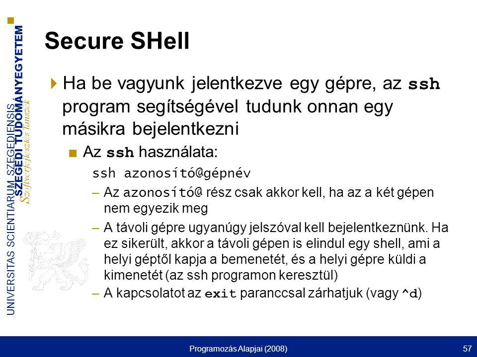 SZEGEDI TUDOMÁNYEGYETEM S zoftverfejlesztés Tanszék UNIVERSITAS SCIENTIARUM SZEGEDIENSIS Programozás Alapjai (2008)57 Secure SHell  Ha be vagyunk jelentkezve egy gépre, az ssh program segítségével tudunk onnan egy másikra bejelentkezni ■Az ssh használata: ssh azonosító@gépnév –Az azonosító@ rész csak akkor kell, ha az a két gépen nem egyezik meg –A távoli gépre ugyanúgy jelszóval kell bejelentkeznünk.