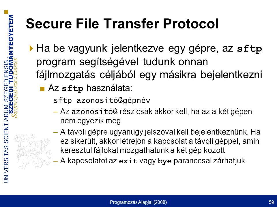 SZEGEDI TUDOMÁNYEGYETEM S zoftverfejlesztés Tanszék UNIVERSITAS SCIENTIARUM SZEGEDIENSIS Programozás Alapjai (2008)59 Secure File Transfer Protocol  Ha be vagyunk jelentkezve egy gépre, az sftp program segítségével tudunk onnan fájlmozgatás céljából egy másikra bejelentkezni ■Az sftp használata: sftp azonosító@gépnév –Az azonosító@ rész csak akkor kell, ha az a két gépen nem egyezik meg –A távoli gépre ugyanúgy jelszóval kell bejelentkeznünk.