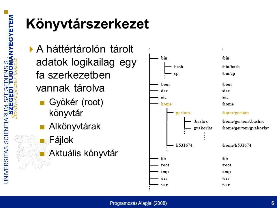 SZEGEDI TUDOMÁNYEGYETEM S zoftverfejlesztés Tanszék UNIVERSITAS SCIENTIARUM SZEGEDIENSIS Programozás Alapjai (2008)6 Könyvtárszerkezet  A háttértárolón tárolt adatok logikailag egy fa szerkezetben vannak tárolva ■Gyökér (root) könyvtár ■Alkönyvtárak ■Fájlok ■Aktuális könyvtár / bin boot dev etc home lib root tmp usr var gertom h531674 bash cp.bashrc gyakorlat /bin / /bin/bash /bin/cp /boot /dev /etc /home /home/gertom /home/gertom/.bashrc /home/gertom/gyakorlat /home/h531674 /lib /root /tmp /usr /var