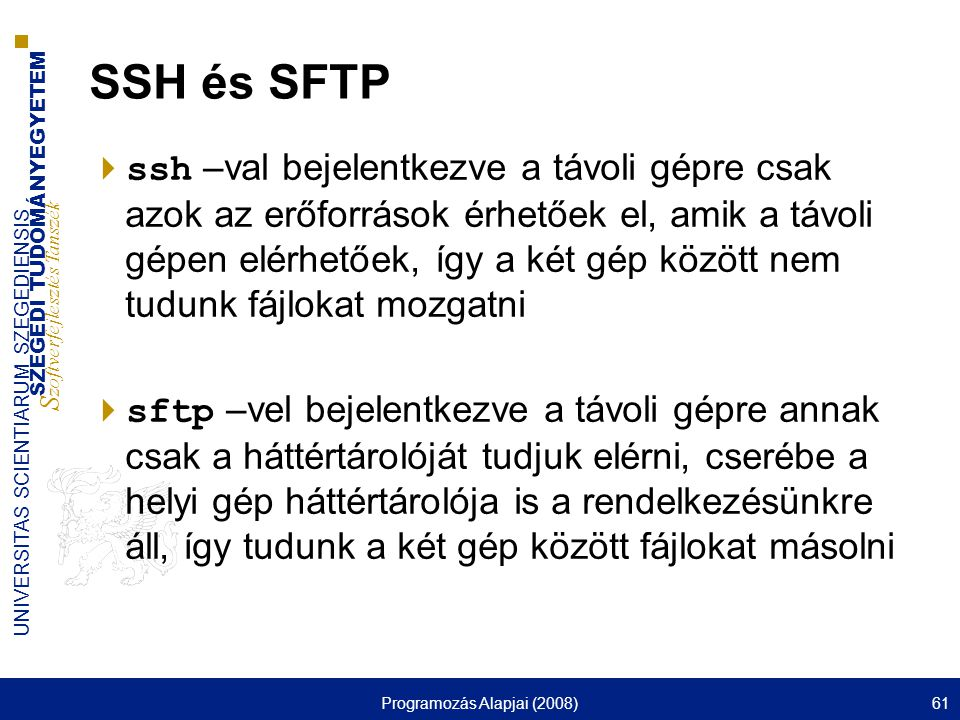 SZEGEDI TUDOMÁNYEGYETEM S zoftverfejlesztés Tanszék UNIVERSITAS SCIENTIARUM SZEGEDIENSIS Programozás Alapjai (2008)61 SSH és SFTP  ssh –val bejelentkezve a távoli gépre csak azok az erőforrások érhetőek el, amik a távoli gépen elérhetőek, így a két gép között nem tudunk fájlokat mozgatni  sftp –vel bejelentkezve a távoli gépre annak csak a háttértárolóját tudjuk elérni, cserébe a helyi gép háttértárolója is a rendelkezésünkre áll, így tudunk a két gép között fájlokat másolni