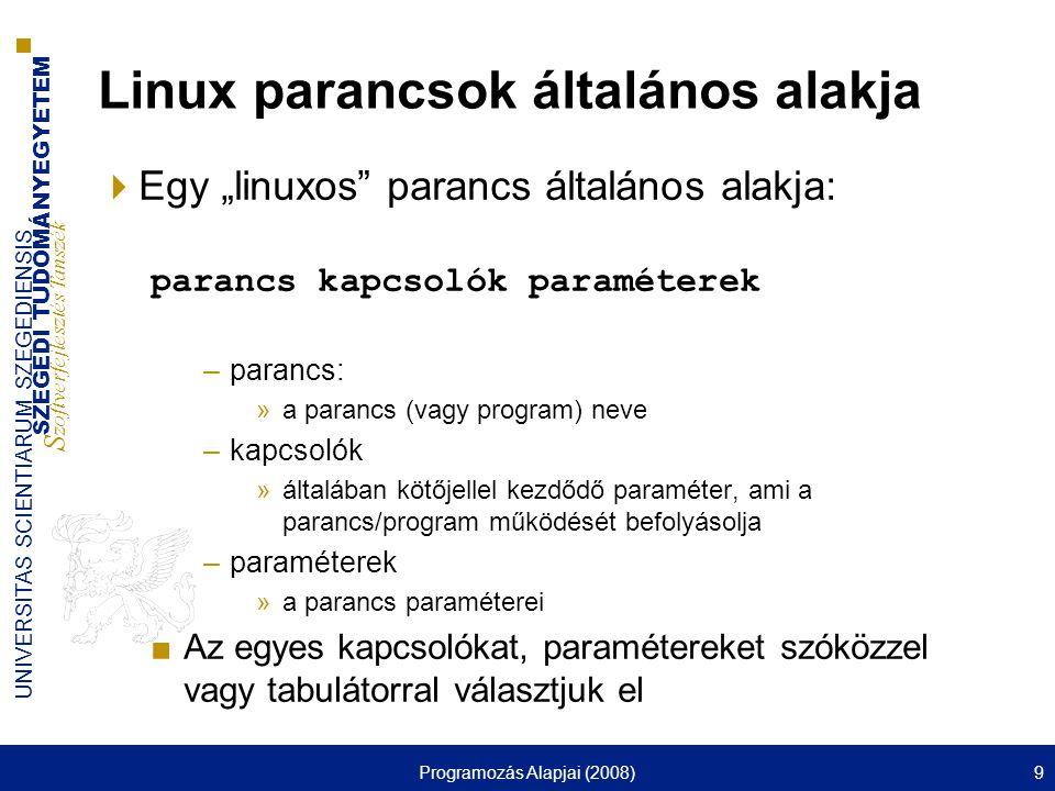 """SZEGEDI TUDOMÁNYEGYETEM S zoftverfejlesztés Tanszék UNIVERSITAS SCIENTIARUM SZEGEDIENSIS Programozás Alapjai (2008)9 Linux parancsok általános alakja  Egy """"linuxos parancs általános alakja: parancs kapcsolók paraméterek –parancs: »a parancs (vagy program) neve –kapcsolók »általában kötőjellel kezdődő paraméter, ami a parancs/program működését befolyásolja –paraméterek »a parancs paraméterei ■Az egyes kapcsolókat, paramétereket szóközzel vagy tabulátorral választjuk el"""