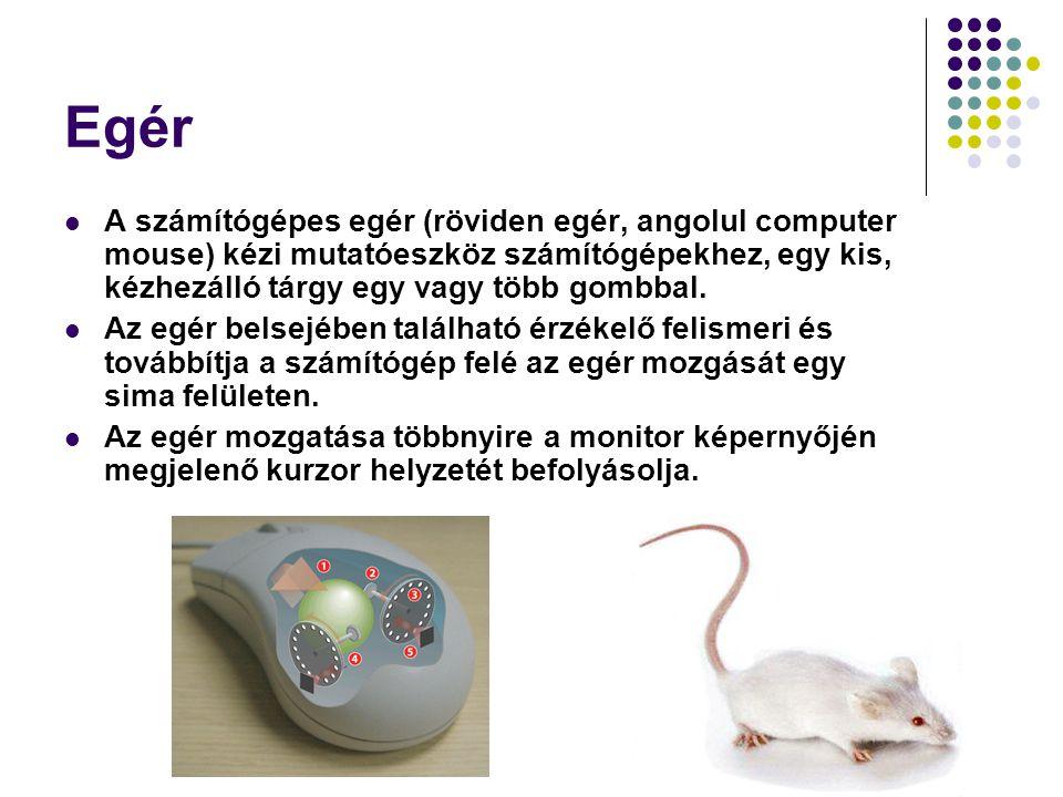 Egér A számítógépes egér (röviden egér, angolul computer mouse) kézi mutatóeszköz számítógépekhez, egy kis, kézhezálló tárgy egy vagy több gombbal. Az