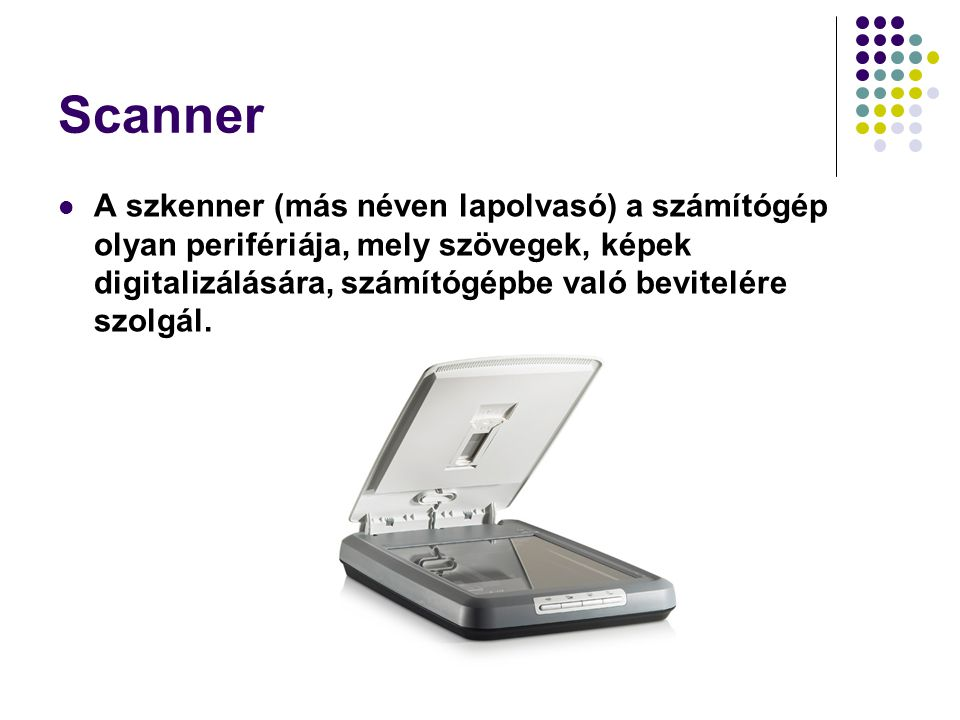 Scanner A szkenner (más néven lapolvasó) a számítógép olyan perifériája, mely szövegek, képek digitalizálására, számítógépbe való bevitelére szolgál.