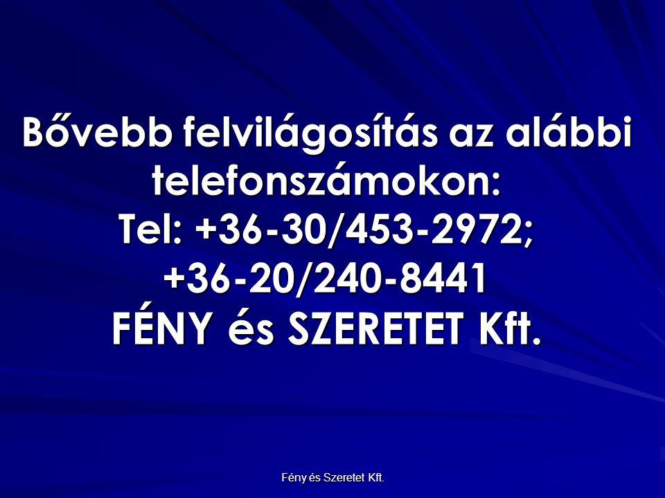 Bővebb felvilágosítás az alábbi telefonszámokon: Tel: +36-30/453-2972; +36-20/240-8441 FÉNY és SZERETET Kft. Fény és Szeretet Kft.