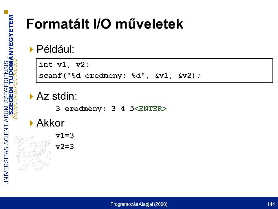 SZEGEDI TUDOMÁNYEGYETEM S zoftverfejlesztés Tanszék UNIVERSITAS SCIENTIARUM SZEGEDIENSIS Programozás Alapjai (2008)144 Formatált I/O műveletek  Példá