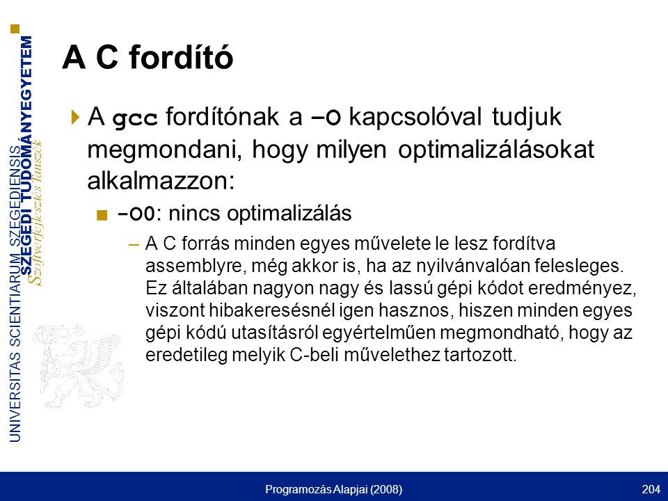 SZEGEDI TUDOMÁNYEGYETEM S zoftverfejlesztés Tanszék UNIVERSITAS SCIENTIARUM SZEGEDIENSIS Programozás Alapjai (2008)204 A C fordító  A gcc fordítónak