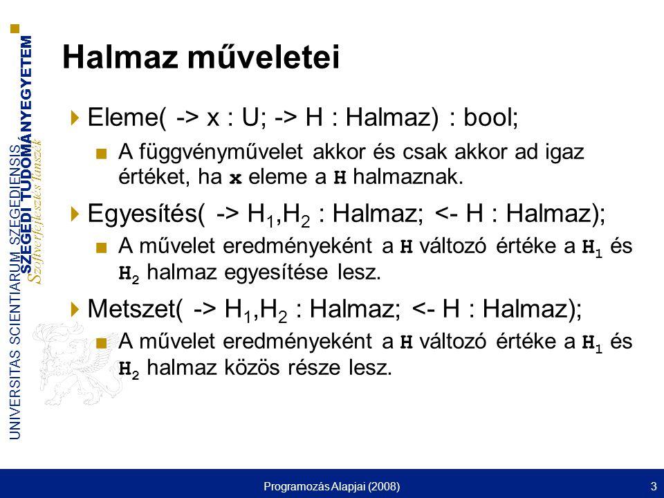 SZEGEDI TUDOMÁNYEGYETEM S zoftverfejlesztés Tanszék UNIVERSITAS SCIENTIARUM SZEGEDIENSIS Programozás Alapjai (2008)4 Halmaz műveletei  Különbség( -> H 1,H 2 : Halmaz; <- H : Halmaz); ■A művelet eredményeként a H változó azokat és csak azokat az x in U értékeket tartalmazza, amelyre x in H 1, de x nem eleme a H 2 halmaznak.