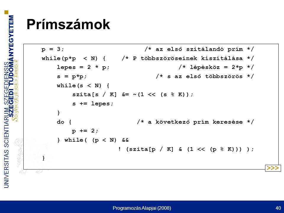 SZEGEDI TUDOMÁNYEGYETEM S zoftverfejlesztés Tanszék UNIVERSITAS SCIENTIARUM SZEGEDIENSIS Programozás Alapjai (2008)40 Prímszámok p = 3; /* az első szi