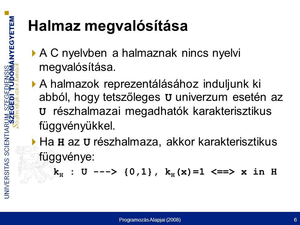 SZEGEDI TUDOMÁNYEGYETEM S zoftverfejlesztés Tanszék UNIVERSITAS SCIENTIARUM SZEGEDIENSIS Programozás Alapjai (2008)17 Halmaz műveletei  Egyesítés( -> H1,H2 : Halmaz; <- H : Halmaz); void Egyesites(Halmaz H1, Halmaz H2, Halmaz H) { long int i; for(i = 0; i < M; ++i) H[i] = H1[i]   H2[i]; }