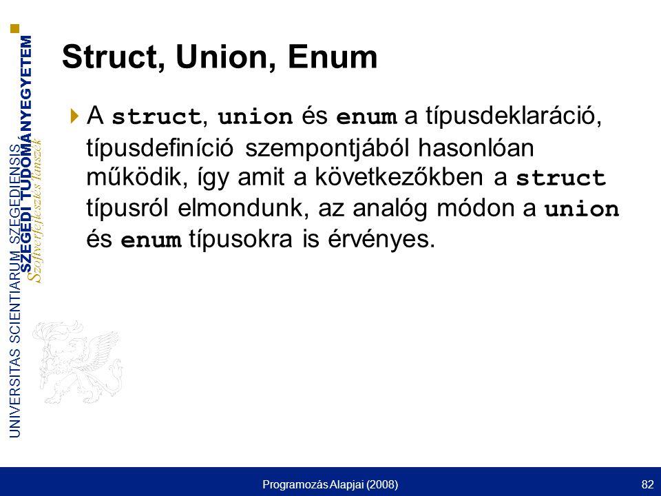 SZEGEDI TUDOMÁNYEGYETEM S zoftverfejlesztés Tanszék UNIVERSITAS SCIENTIARUM SZEGEDIENSIS Programozás Alapjai (2008)82 Struct, Union, Enum  A struct,