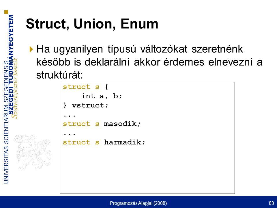SZEGEDI TUDOMÁNYEGYETEM S zoftverfejlesztés Tanszék UNIVERSITAS SCIENTIARUM SZEGEDIENSIS Programozás Alapjai (2008)83 Struct, Union, Enum  Ha ugyanil