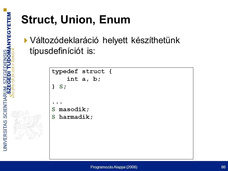 SZEGEDI TUDOMÁNYEGYETEM S zoftverfejlesztés Tanszék UNIVERSITAS SCIENTIARUM SZEGEDIENSIS Programozás Alapjai (2008)86 Struct, Union, Enum  Változódek