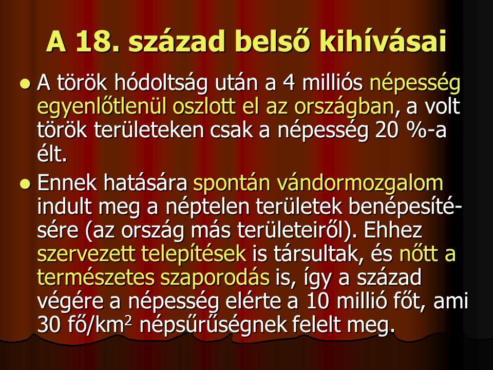 A 18. század belső kihívásai A török hódoltság után a 4 milliós népesség egyenlőtlenül oszlott el az országban, a volt török területeken csak a népess