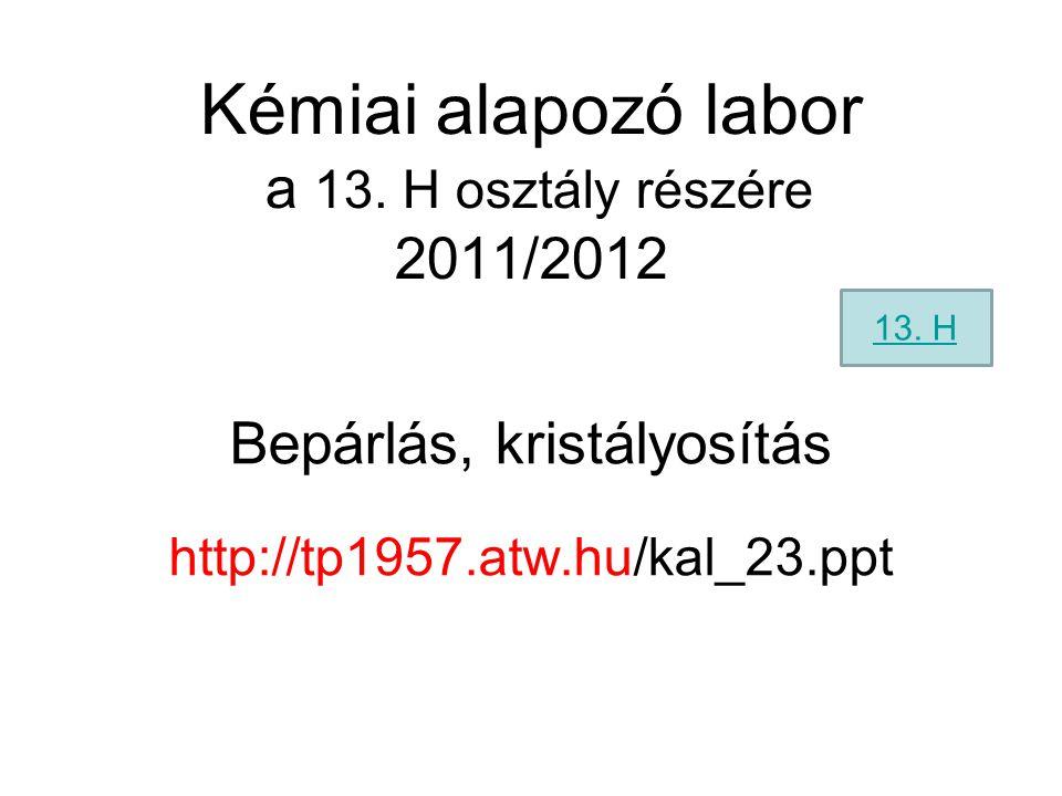 Kémiai alapozó labor a 13. H osztály részére 2011/2012 Bepárlás, kristályosítás http://tp1957.atw.hu/kal_23.ppt 13. H