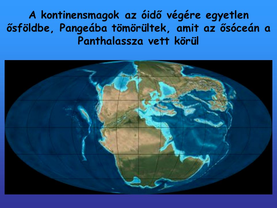 A kontinensmagok az óidő végére egyetlen ősföldbe, Pangeába tömörültek, amit az ősóceán a Panthalassza vett körül